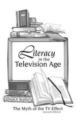Literacy in the Television Age : The Myth of the TV Effect - Susan B. Neuman