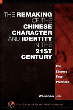 The Remaking of the Chinese Character and Identity in the 21st Century : The Chinese Face Practices :  The Chinese Face Practices - Wenshan Jia