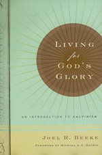 Living for God's Glory : An Introduction to Calvinism - Joel R. Beeke