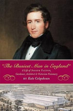 The Busiest Man in England : The Life of Joseph Paxton, Gardener, Architect, and Victorian Visionary - Kate Colquhoun