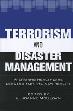 Terrorism and Disaster Management : Preparing Healthcare Leaders for the New Reality - K Joanne McGlown
