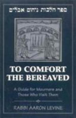 To Comfort the Bereaved : A Guide for Mourners and Those Who Visit Them - Aaron Levine