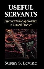 Useful Servants : Psychodynamic Theories from a Clinical Perspective - Susan S. Levine