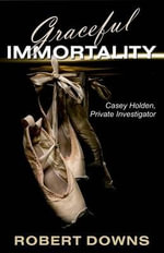 Graceful Immortality : Casey Holden, Private Investigator - Robert Downs