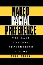 Naked Racial Preference : The Case Against Affirmative Action - Carl Cohen