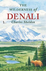 The Wilderness of Denali : Explorations of a Hunter-Naturalist in Northern Alaska - Charles Sheldon