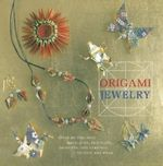 Origami Jewelry : More Than 40 Exquisite Designs to Fold and Wear - Ayako Brodek