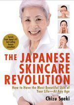 The Japanese Skincare Revolution : How to Have the Most Beautiful Skin of Your Life - at Any Age - Chizu Saeki