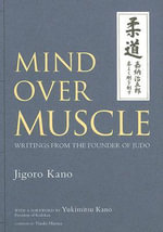 Mind Over Muscle : Writings from the Founder of Judo - Jigoro Kano