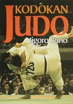 Kodokan Judo : the Essential Guide to Judo by its Founder Jigoro Kano - Jigoro Kano