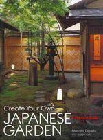 Create Your Own Japanese Garden : a Practical Guide - Motomi Oguchi
