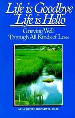 Life is Goodbye, Life is Hello : Grieving Well Through All Kinds of Loss - Alla Renee Bozarth