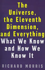 The Universe, the Eleventh Dimension, and Everything : What We Know and How We Know it - Richard Morris