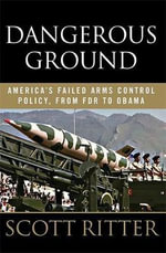 Dangerous Ground : America's Failed Arms Control Policy, from FDR to Obama - Scott Ritter