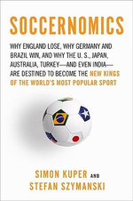 Soccernomics : Why England Lose, Why Germany and Brazil Win, and Why the U.S., Japan, Australia, Turkey and Even India are Destined to Become the New Kings of the World's Most Popular Sport - Simon Kuper