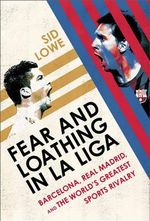 Fear and Loathing in La Liga : Barcelona, Real Madrid, and the World's Greatest Sports Rivalry - Sid Lowe
