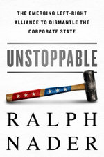 Unstoppable : The Emerging Left-Right Alliance to Dismantle the Corporate State - Ralph Nader