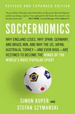 Soccernomics : Why England Loses, Why Spain, Germany, and Brazil Win, and Why the U.S., Japan, Australia--And Even Iraq--Are Destined to Become the Kings of the World's Most Popular Sport - Simon Kuper