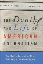 The Death and Life of American Journalism : The Media Revolution That Will Begin the World Again - Robert W. McChesney