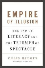 Empire of Illusion : The End of Literacy and the Triumph of Spectacle - Chris Hedges
