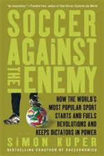 Soccer Against the Enemy : How the World's Most Popular Sport Starts and Fuels Revolutions and Keeps Dictators in Power - Simon Kuper