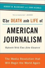 Death and Life of American Journalism : The Media Revolution That Will Begin the World Again - Robert W. McChesney