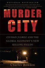 Murder City : Ciudad Juarez and the Global Economy's New Killing Fields - Charles Bowden