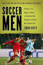 Soccer Men : Profiles of the Rogues, Geniuses, and Neurotics Who Dominate the World's Most Popular Sport - Simon Kuper