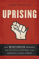 Uprising : How Wisconsin Renewed the Politics of Protest, from Madison to Wall Street - John Nichols
