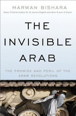 The Invisible Arab : The Promise and Peril of the Arab Revolutions - Marwan Bishara