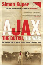 Ajax, the Dutch, the War : The Strange Tale of Soccer During Europe's Darkest Hour - Simon Kuper