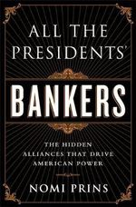 All the President's Bankers : The Hidden Alliances That Drive American Power - Nomi Prins