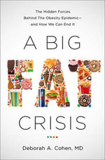 A Big Fat Crisis : The Hidden Forces Behind the Obesity Epidemic -- And How We Can End It - M D Deborah Cohen