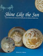 Shine Like the Sun : Lustre-Painted and Associated Pottery from the Medieval Middle East - Robert B Mason