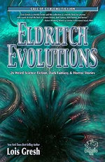 Eldritch Evolutions : 26 Weird Science Fiction, Dark Fantasy, & Horror Stories - Lois H Gresh