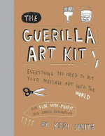 The Guerilla Art Kit : Everything You Need to Put Your Message Out into the World - Keri Smith