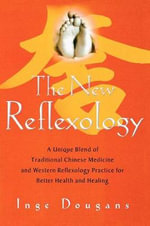 The New Reflexology : A Unique Blend of Traditional Chinese Medicine and Western Reflexology Practice for Better Health and Healing - Inge Dougans