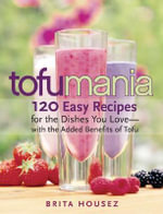 Tofu Mania : 120 Easy Recipes for the Dishes You Love, with the Added Benefits of Tofu - Brita Housez