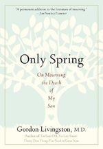 Only Spring : On Mourning the Death of My Son - Gordon Livingston
