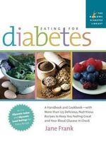 Eating for Diabetes : A Handbook and Cookbook - With More Than 125 Delicious, Nutritious Recipes to Keep You Feeling Great and Your Blood Glucose in Check - Jane Frank