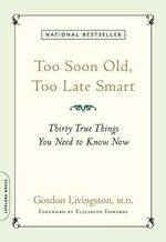 Too Soon Old, Too Late Smart : Thirty True Things You Need to Know Now - Gordon Livingston