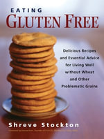 Eating Gluten Free : Delicious Recipes and Essential Advice for Living Well without Wheat and Other Problematic Grains - Shreve Stockton