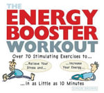 The Energy Booster Workout : Over 70 Stimulating Exercises to Relieve Your Stress and Increase Your Energy in as Little as 10 Minutes - Simon Brown