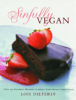 Sinfully Vegan : Over 140 Decadent Desserts to Satisfy Every Vegan's Sweet Tooth - Lois Dieterly