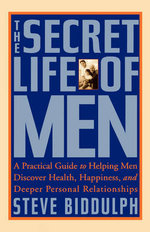 The Secret Life of Men : A Practical Guide to Helping Men Discover Health, Happiness, and Deeper Personal Relationships - Steve Biddulph