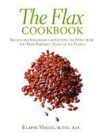 The Flax Cookbook : Recipes and Strategies for Getting the Most from the Most Powerful Plant on the Planet - Elaine Magee