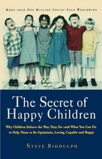 The Secret of Happy Children : Why Children Behave the Way They Do and What You Can Do to Help Them to be Optimistic, Loving, Capable, and Happy - Steve Biddulph