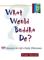 What Would Buddha Do? : 101 Answers to Life's Daily Dilemmas - Franz Aubrey Metcalf
