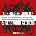 Adrenaline Junkies and Serotonin Seekers : Balance Your Brain Chemistry to Maximize Energy, Stamina, Mental Sharpness, and Emotional Well-Being - Matt Church