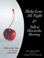 Make Love All Night & Talk to Him in the Morning : Bite-Size Tips for Sex and Relationships - Dr Pam Spurr